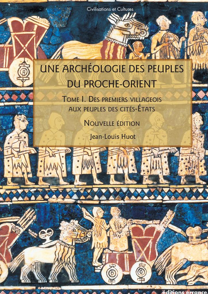 UNE ARCHEOLOGIE DES PEUPLES DU PROCHE-ORIENT. T I - DES PREMIERS VILLAGEOIS AUX PEUPLES DE CITES-ETA