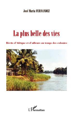 PLUS BELLE DES VIES RECITS D'AFRIQUE ET D'AILLEURS AU TEMPS DES COLONIES