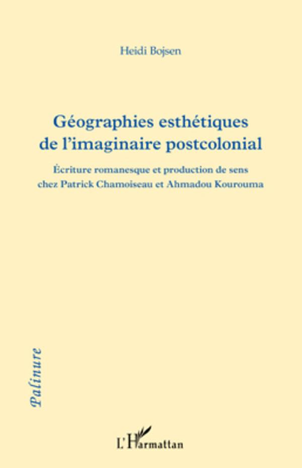 GEOGRAPHIES ESTHETIQUES DE L'IMAGINAIRE POSTCOLONIAL ECRITURE ROMANESQUE ET PRODUCTION DE SENS CHEZ