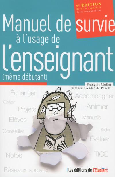 LE MANUEL DE SURVIE A L'USAGE DE L'ENSEIGNANT (MEME DEBUTANT) 5E EDITION, REVUE ET AUGMENTEE