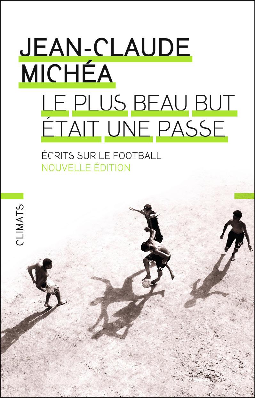 ESSAIS - LE PLUS BEAU BUT ETAIT UNE PASSE - ECRITS SUR LE FOOTBALL