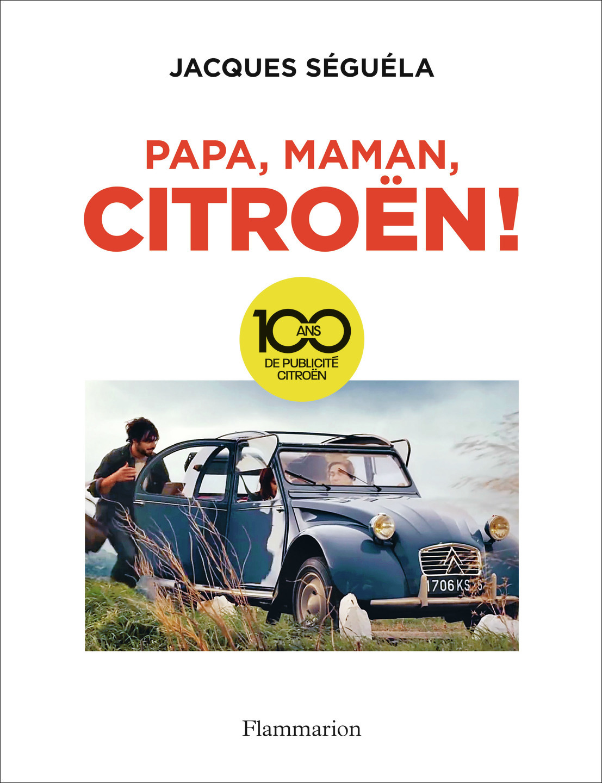 PAPA, MAMAN, CITROEN ! - 100 ANS DE PUBLICITE CITROEN