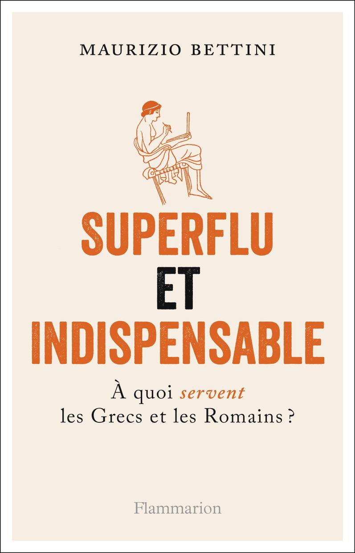 ESSAIS - SUPERFLU ET INDISPENSABLE - A QUOI SERVENT LES GRECS ET LES ROMAINS?