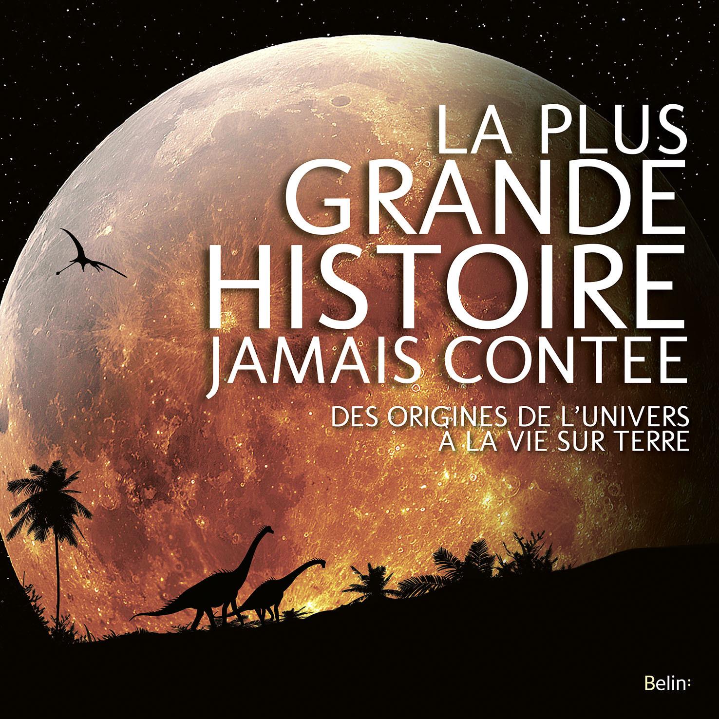 LA PLUS GRANDE HISTOIRE JAMAIS CONTEE - DES ORIGINES DE L'UNIVERS A LA VIE SUR TERRE