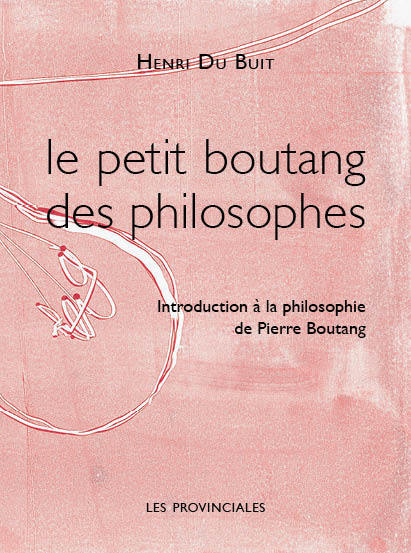 LE PETIT BOUTANG DES PHILOSOPHES. INTRODUCTION A LA PHILOSOPHIE DE PIERRE BOUTANG