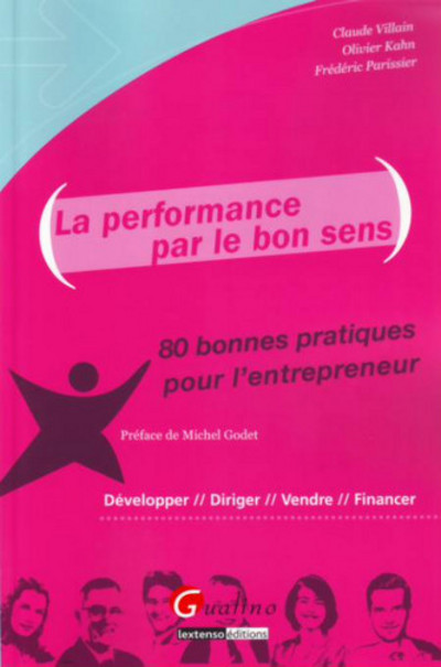 LA PERFORMANCE PAR LE BON SENS. - 80 BONNES PRATIQUES POUR L'ENTREPRENEUR : DEVELOPPER, DIRIGER, VEN