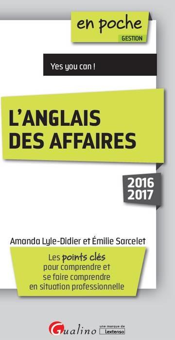 L'ANGLAIS DES AFFAIRES 2016-2017 - 6EME EDITION - LES POINTS CLES POUR COMPRENDRE ET SE FAIRE COMPRE