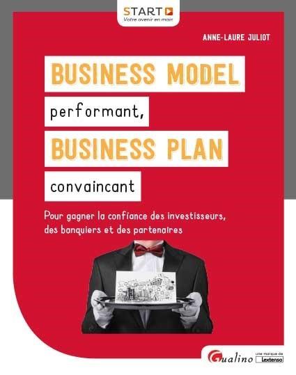 BUSINESS MODEL PERFORMANT, BUSINESS PLAN CONVAINCANT - POUR GAGNER LA CONFIANCE DES INVESTISSEURS, D
