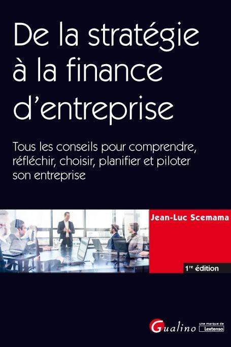 DE LA STRATEGIE A LA FINANCE D'ENTREPRISE - TOUS LES CONSEILS POUR COMPRENDRE, REFLECHIR, CHOISIR, P