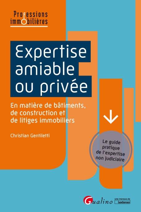 EXPERTISE AMIABLE OU PRIVEE - GUIDE PRATIQUE DE L'EXPERTISE NON JUDICIAIRE EN MATIERE DE CONSTRUCTIO