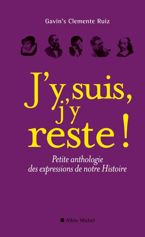 J'Y SUIS, J'Y RESTE ! - PETITE ANTHOLOGIE DES EXPRESSIONS DE NOTRE HISTOIRE