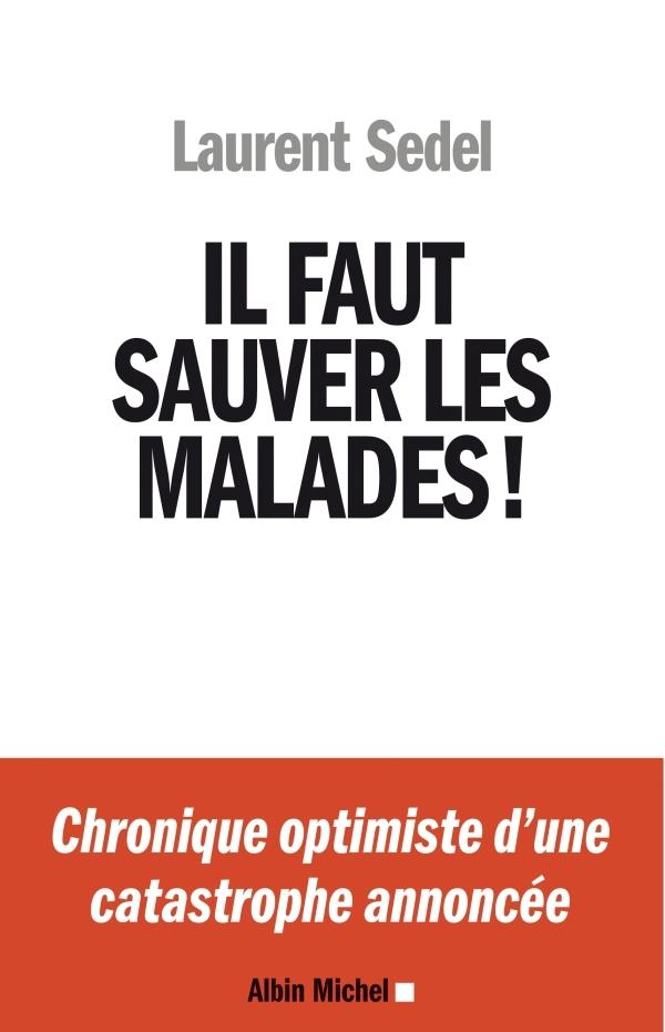 IL FAUT SAUVER LES MALADES ! - CHRONIQUE OPTIMISTE D'UNE CATASTROPHE ANNONCEE