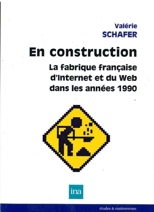 EN CONSTRUCTION. LA FABRIQUE FRANCAISE D'INTERNET ET DU WEB DANS LES ANNEES 1990