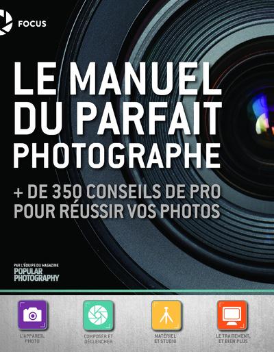 LE MANUEL DU PARFAIT PHOTOGRAPHE - + DE 350 CONSEILS DE PRO POUR REUSSIR VOS PHOTOS