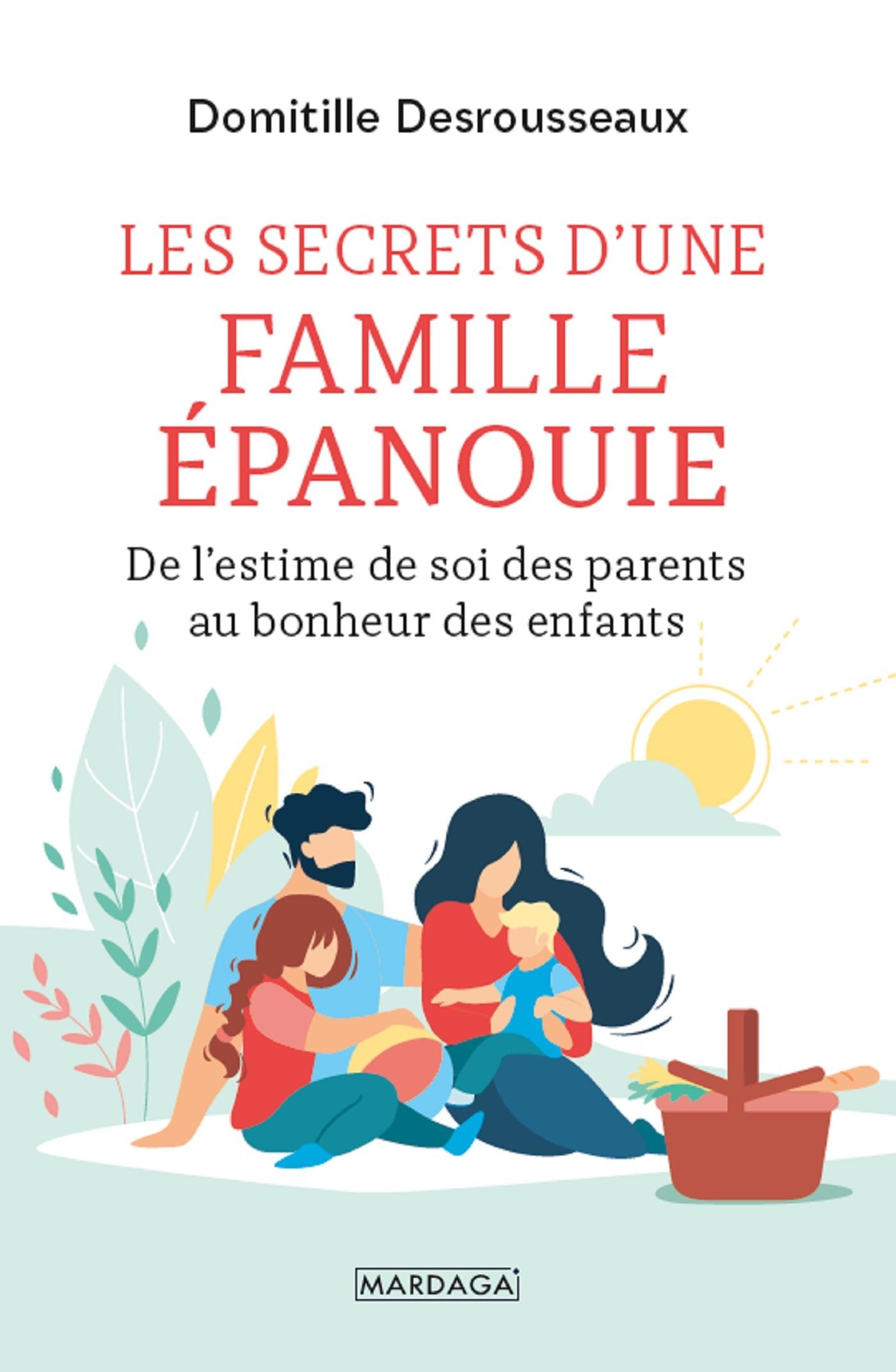 LES SECRETS D'UNE FAMILLE EPANOUIE - DE L'ESTIME DE SOI DES PARENTS AU BONHEUR DES ENFANTS