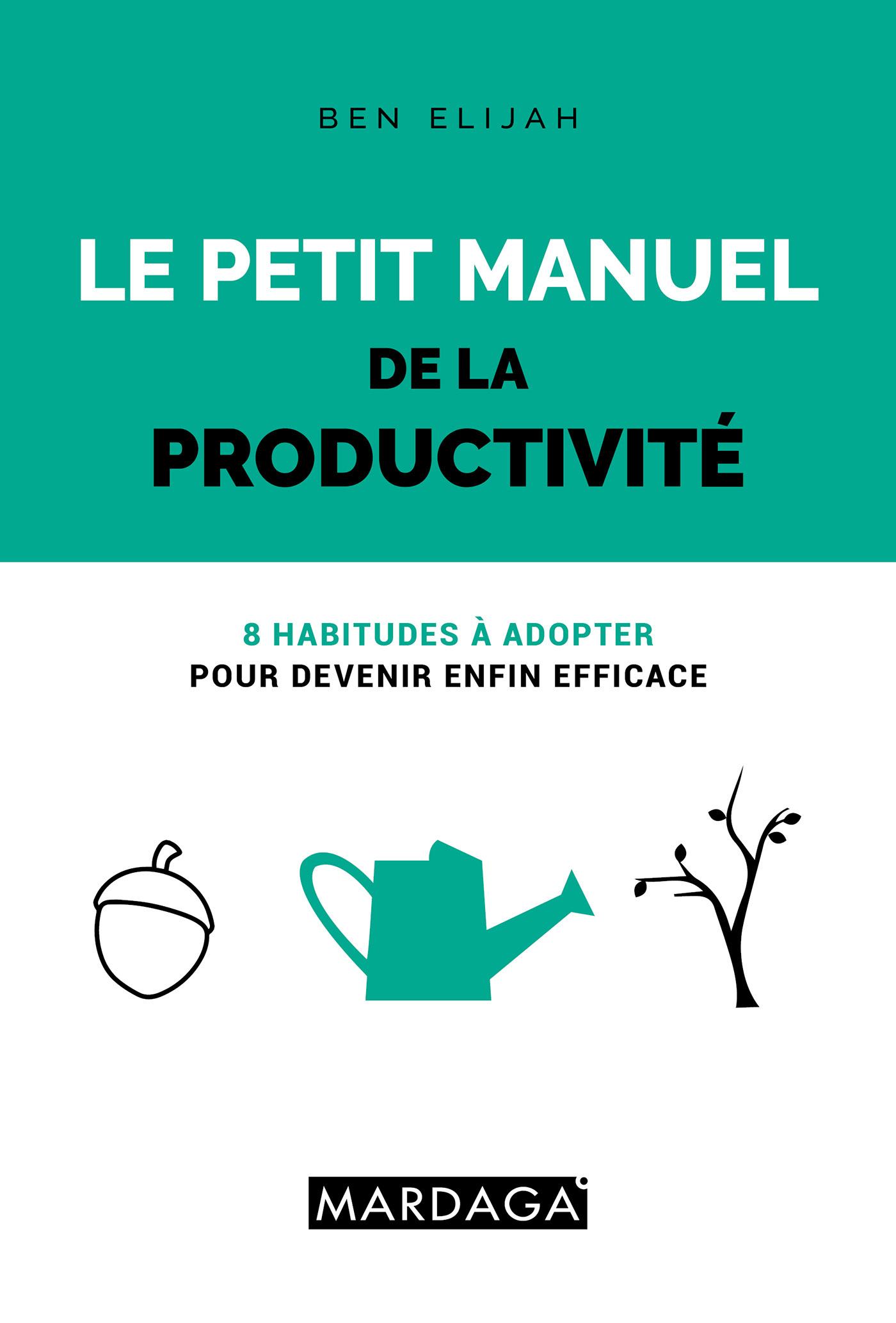 PETIT MANUEL DE LA PRODUCTIVITE (LE) - 8 HABITUDES A ADOPTER POUR DEVENIR ENFIN EFFICACE