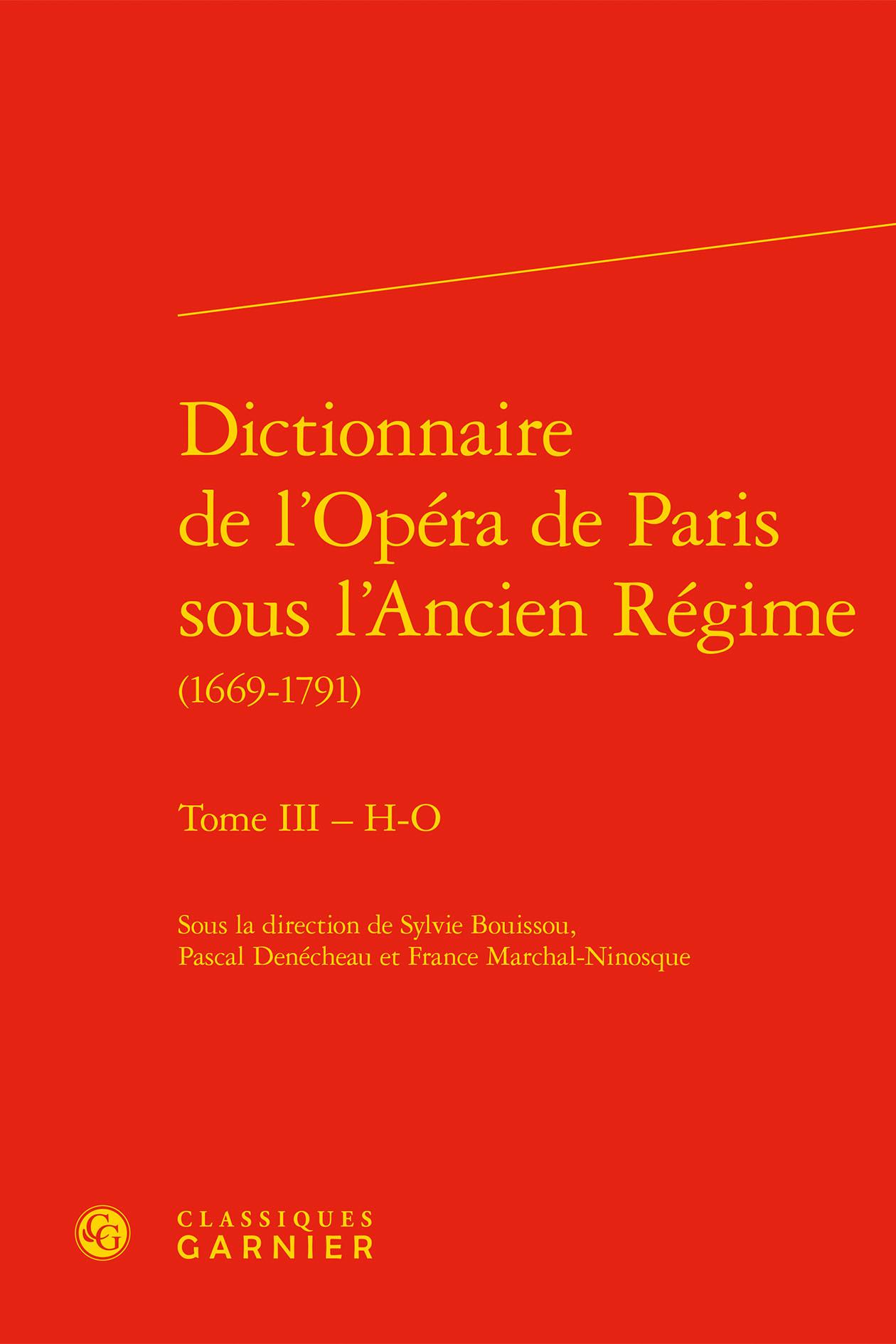 DICTIONNAIRE DE L'OPERA DE PARIS SOUS L'ANCIEN REGIME (1669-1791). TOME III - H-