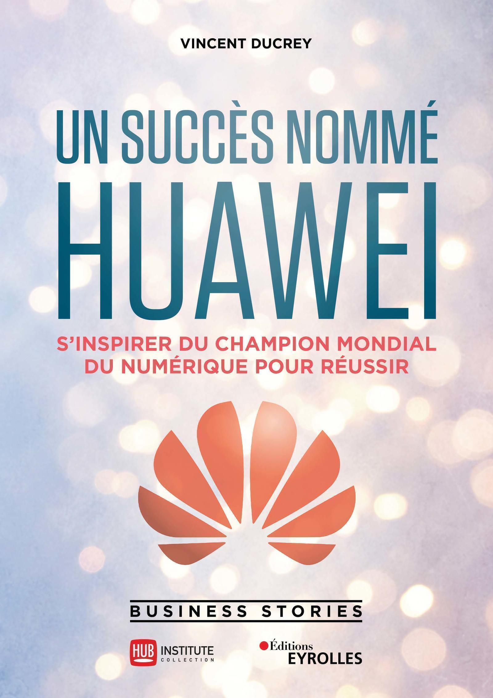 UN SUCCES NOMME HUAWEI - S'INSPIRER DU CHAMPION MONDIAL DU NUMERIQUE POUR REUSSIR
