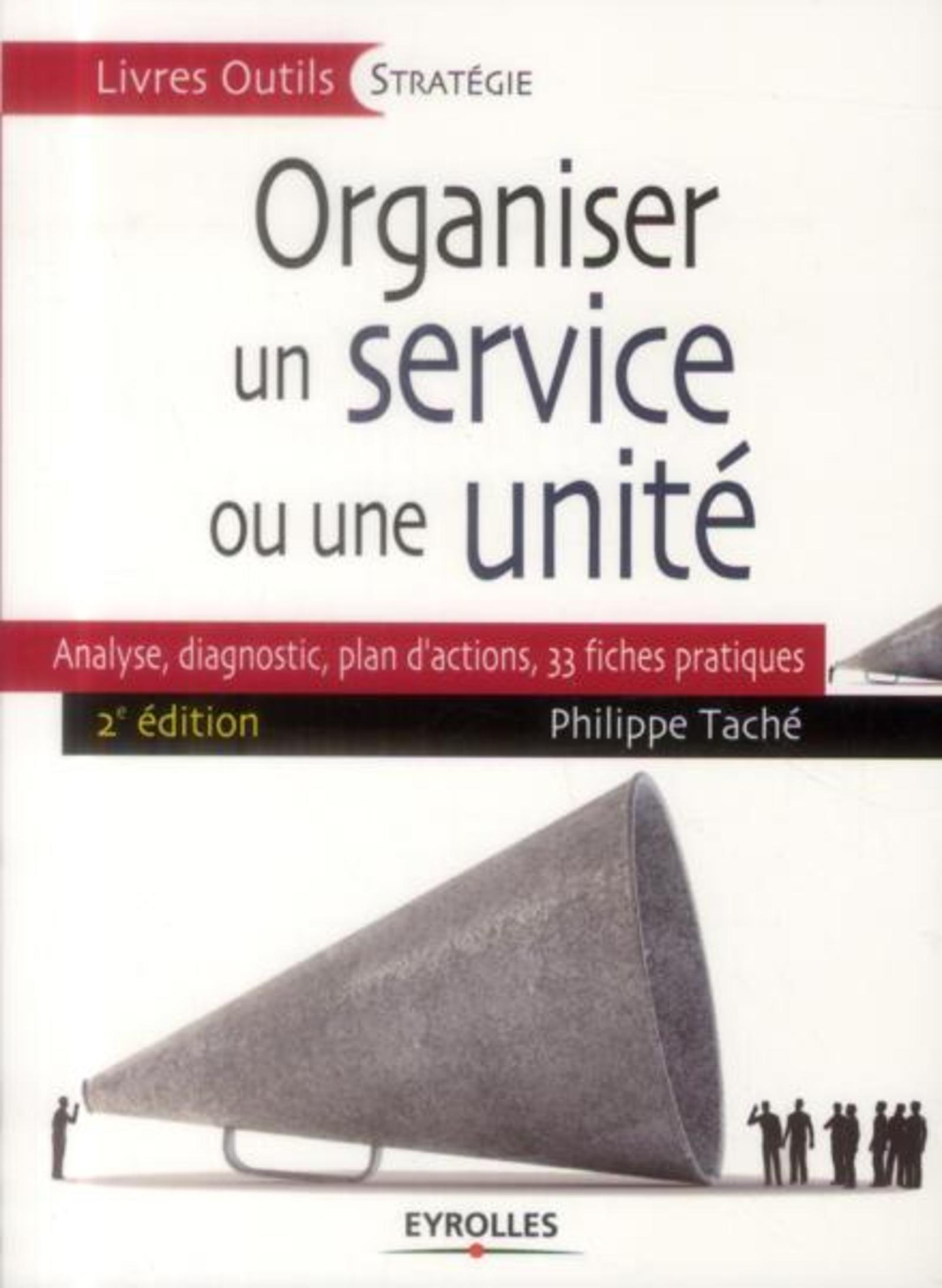 ORGANISER UN SERVICE OU UNE UNITE - ANALYSE, DIAGNOSTIC, PLAN D'ACTIONS, 33 FICHES PRATIQUES.