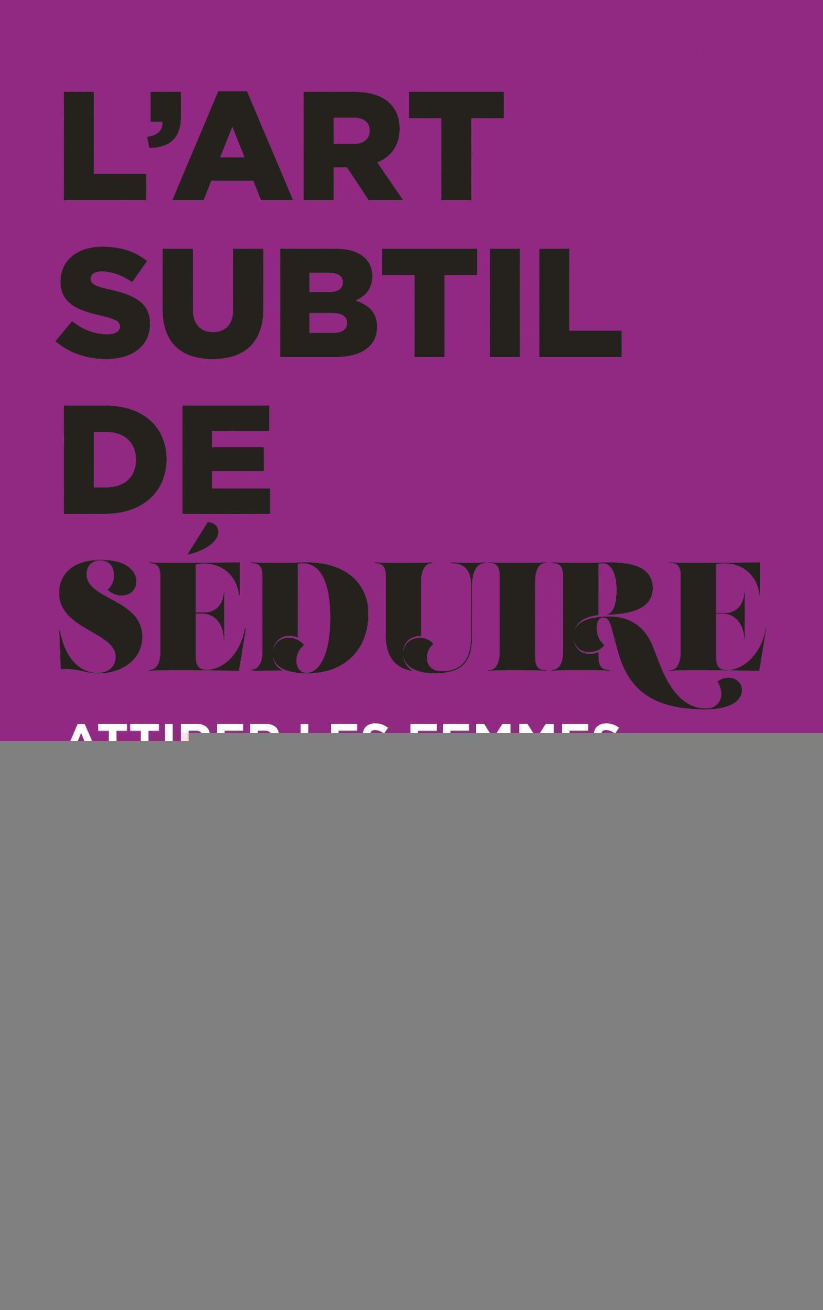 L ART SUBTIL DE SEDUIRE - ATTIRER LES FEMMES AVEC HONNETETE