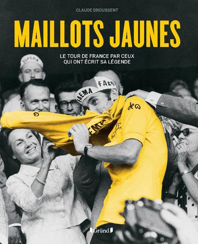 MAILLOTS JAUNES - LE TOUR DE FRANCE PAR CEUX QUI ONT ECRIT SA LEGENDE