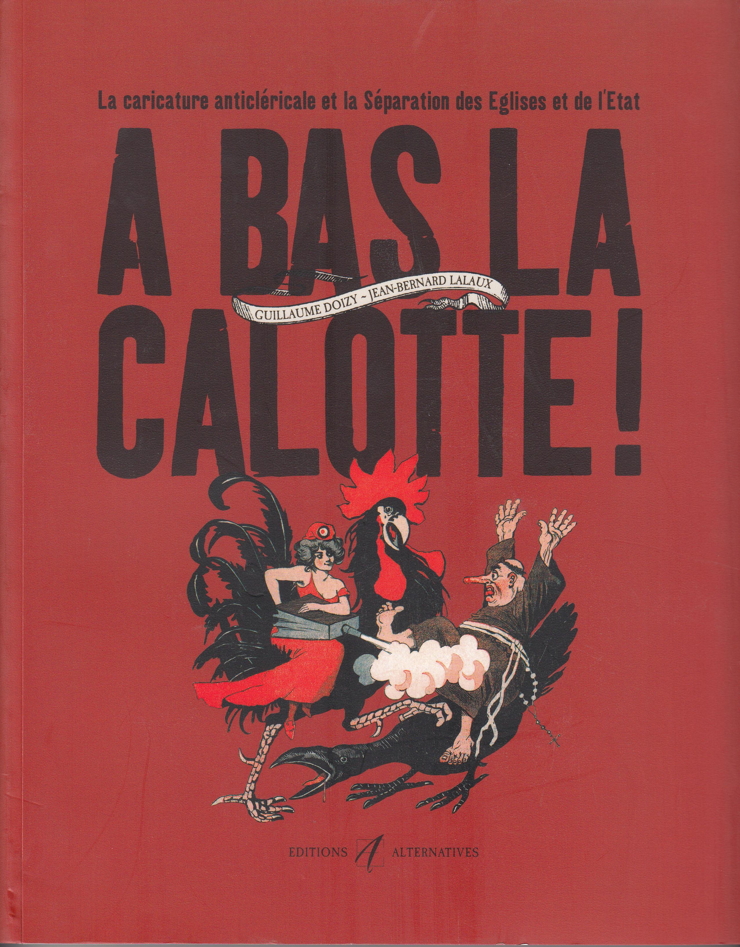 A BAS LA CALOTTE ! - LA CARICATURE ANTICLERICALE ET LA SEPARATION DES EGLISES ET DE L'ETAT