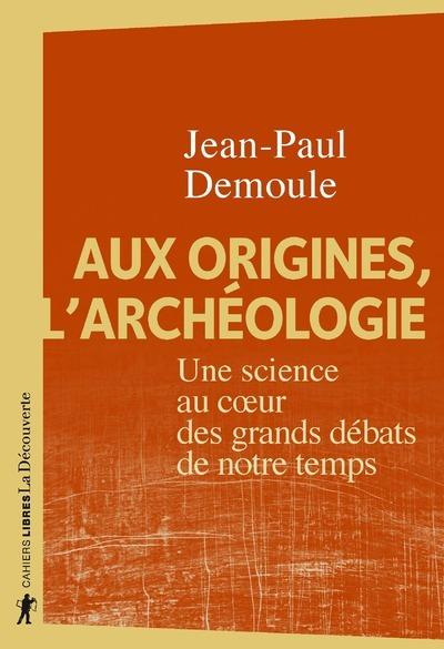 AUX ORIGINES, L'ARCHEOLOGIE - UNE SCIENCE AU COEUR DES GRANDS DEBATS DE NOTRE TEMPS