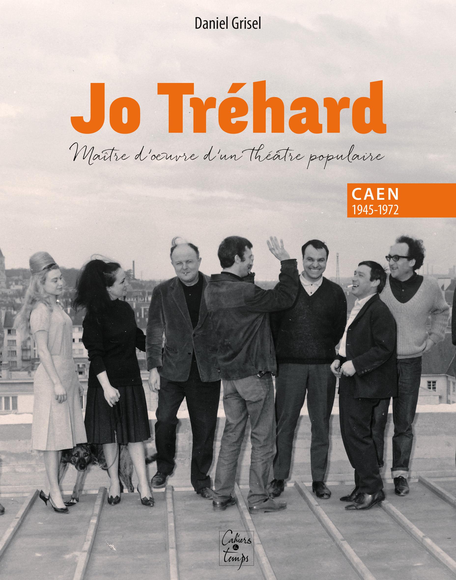 JO TREHARD, MAITRE D'OEUVRE D'UN THEATRE POPULAIRE, CAEN 1945-1972