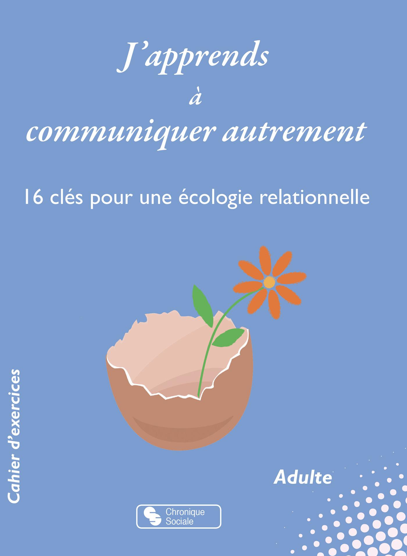 J'APPRENDS A COMMUNIQUER AUTREMENT - 16 CLES POUR UNE ECOLOGIE RELATIONNELLE