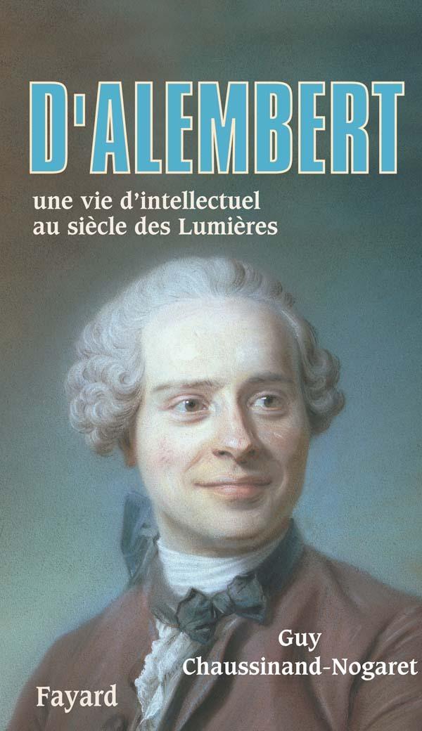 D'ALEMBERT - UNE VIE D'INTELLECTUEL AU SIECLE DES LUMIERES