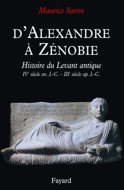 D'ALEXANDRE A ZENOBIE - HISTOIRE DU LEVANT ANTIQUE (IVE SIECLE AV. J.-C. - IIIE SIECLE AP. J.-C.
