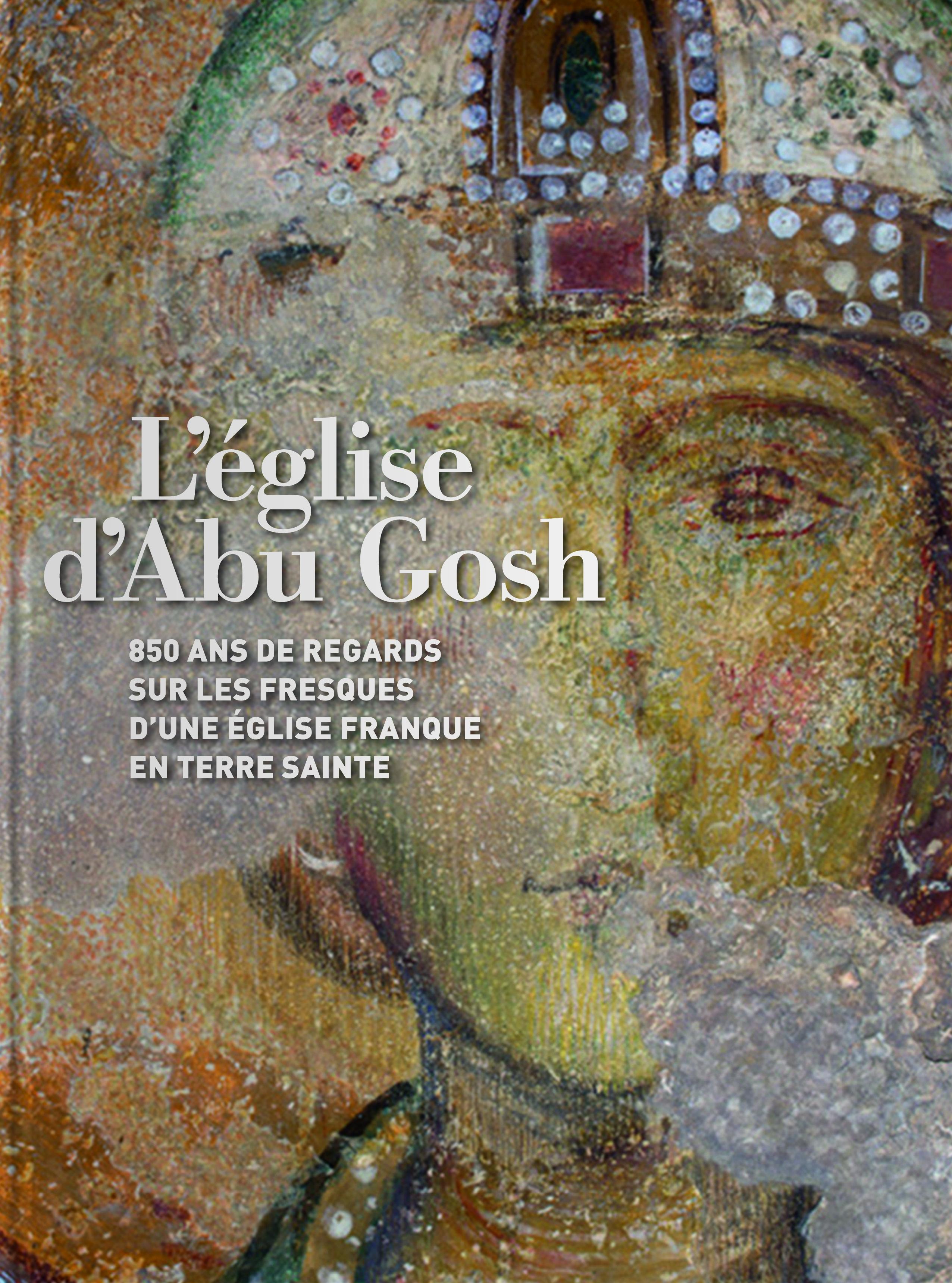 L EGLISE D ABU GOSH 850 ANS DE REGARDS SUR LES FRESQUES D UNE EGLISE FRANQUE EN TERRE SAINTE