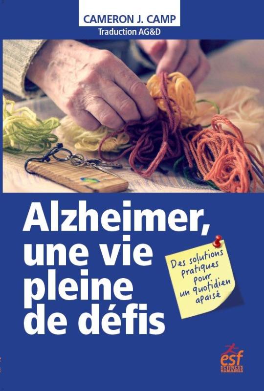 ALZHEIMER, UNE VIE PLEINE DE DEFIS - DES SOLUTIONS PRATIQUES POUR UN QUOTIDIEN APAISE
