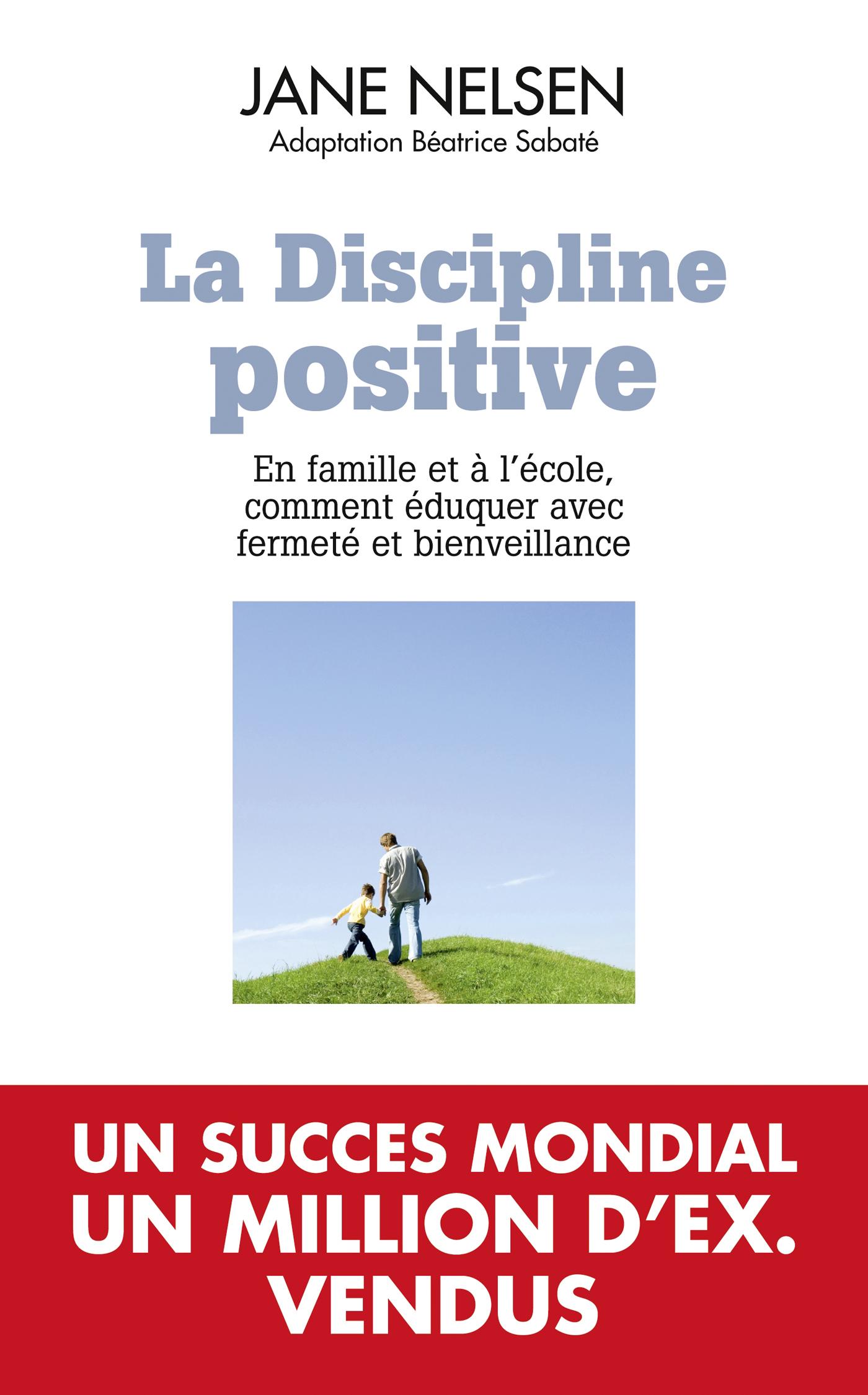 LA DISCIPLINE POSITIVE - EN FAMILLE ET A L'ECOLE COMMENT EDUQUER AVEC FERMETE ET BIENVEILLANCE