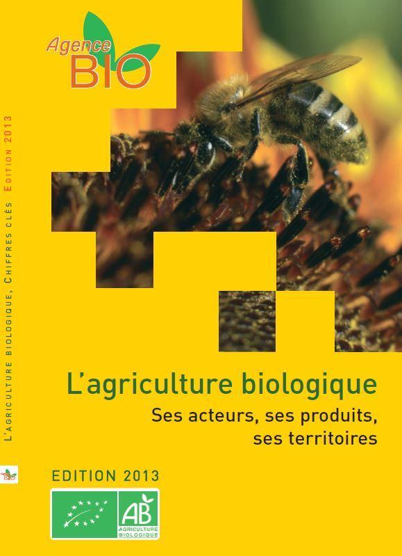 L'AGRICULTURE BIOLOGIQUE, CHIFFRES CLES (ED 2013) - SES ACTEURS, SES PRODUITS, SES TERRITOIRES