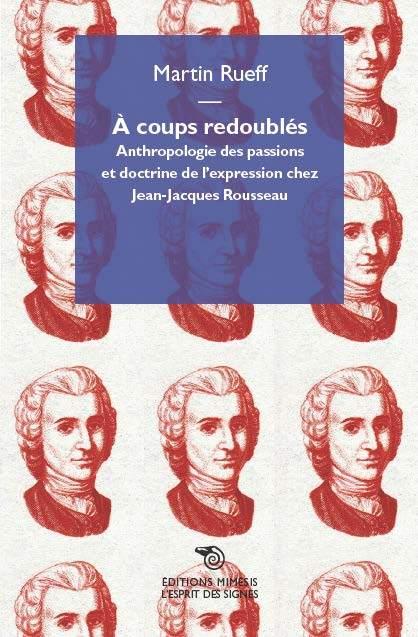 A COUPS REDOUBLES - ANTHROPOLOGIE DES PASSIONS ET DOCTRINE DE L'EXPRESSION CHEZ JEAN-JACQUES ROUSSEA
