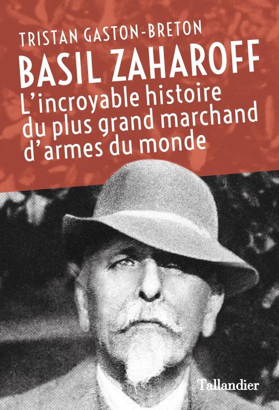 BASIL ZAHAROFF - L'INCROYABLE HISTOIRE DU PLUS GRAND MARCHAND D'ARMES DU MONDE