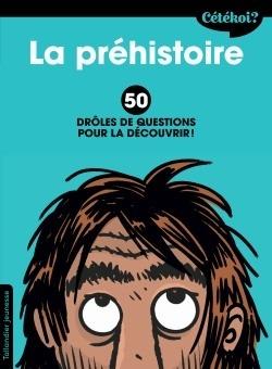CETEKOI LA PREHISTOIRE - 50 DROLES DE QUESTIONS POUR LA DECOUVRIR !