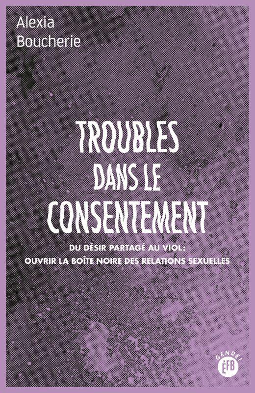TROUBLES DANS LE CONSENTEMENT - DU DESIR PARTAGE AU VIOL OUVRIR LA BOITE NOIRE DES RELATIONS SEXUELL