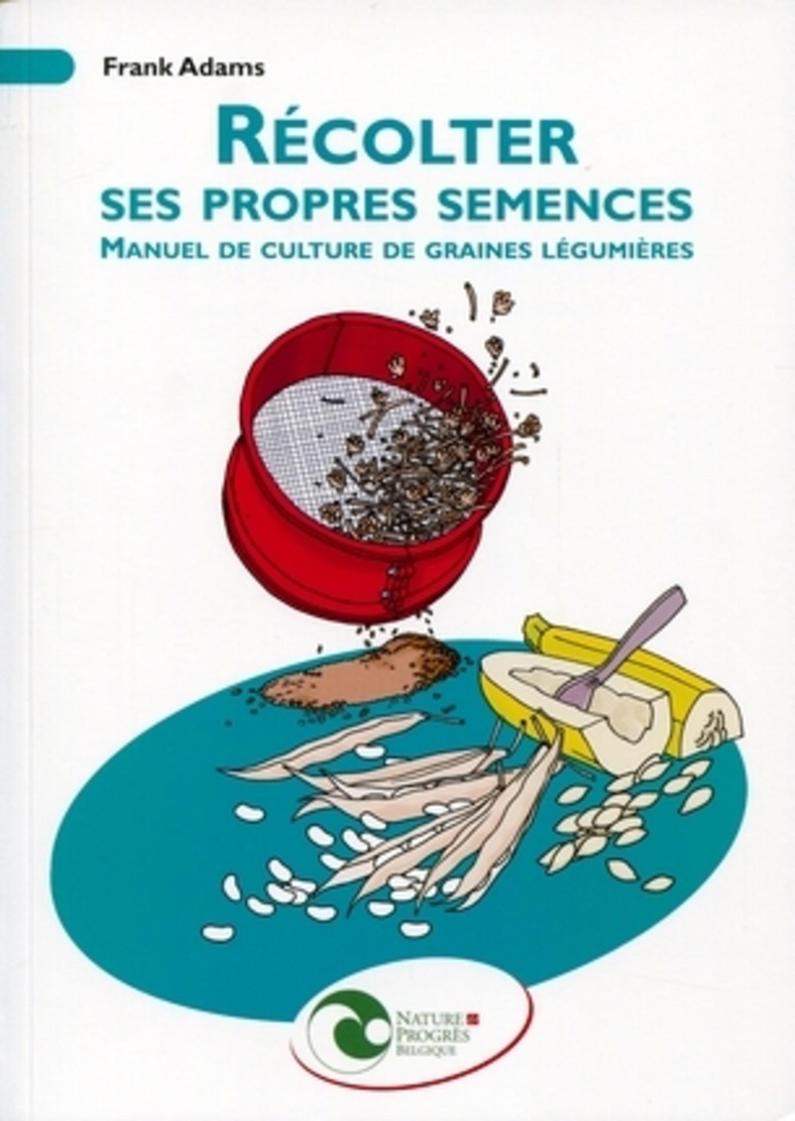 RECOLTER SES PROPRES SEMENCES. MANUEL DE CULTURE DE GRAINES LEGUMIERES - MANUEL DE CULTURE DE GRAINE