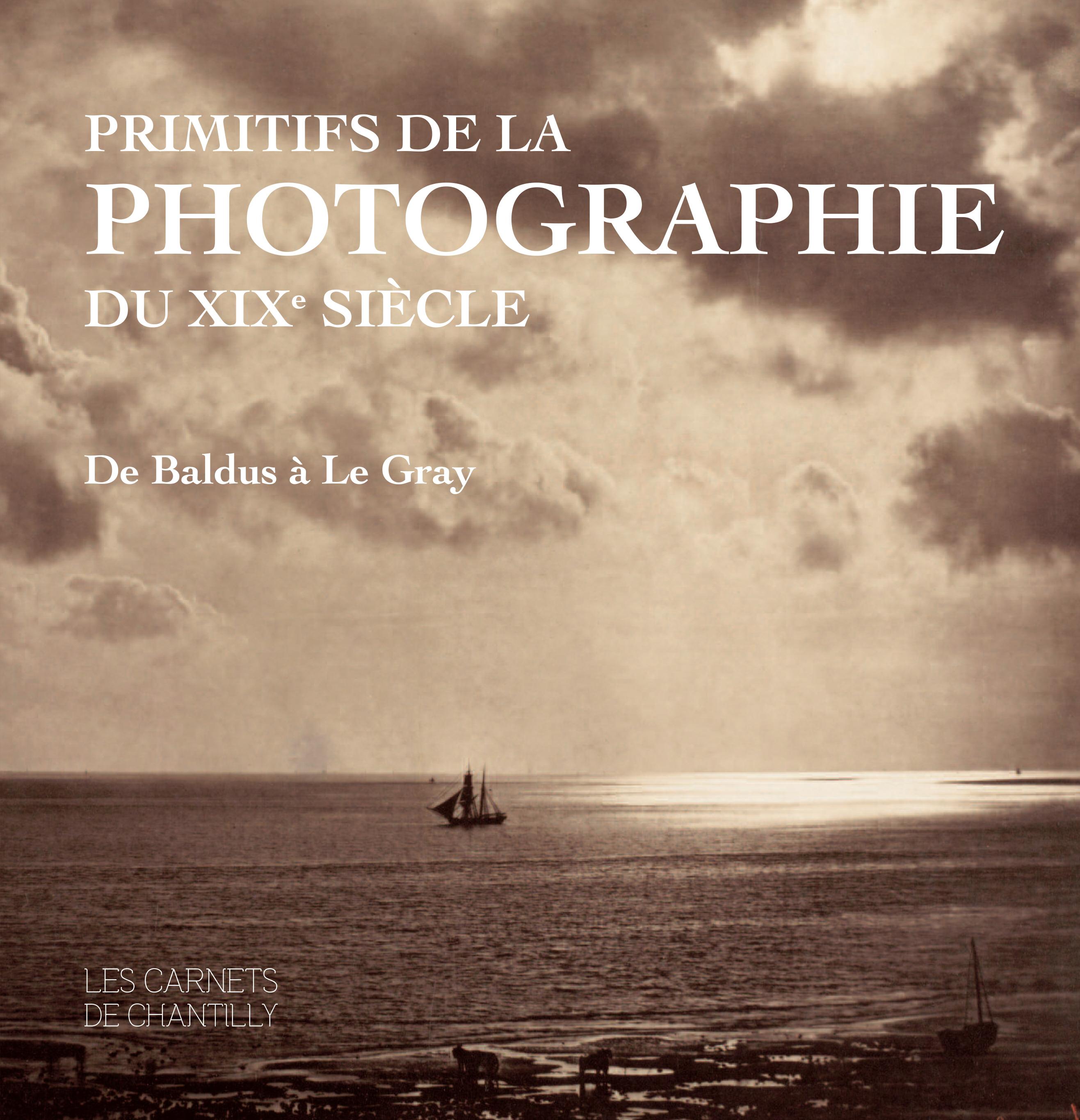 PRIMITIFS DE LA PHOTOGRAPHIE DU XIXE SIECLE - DE BALDUS A LE GRAY