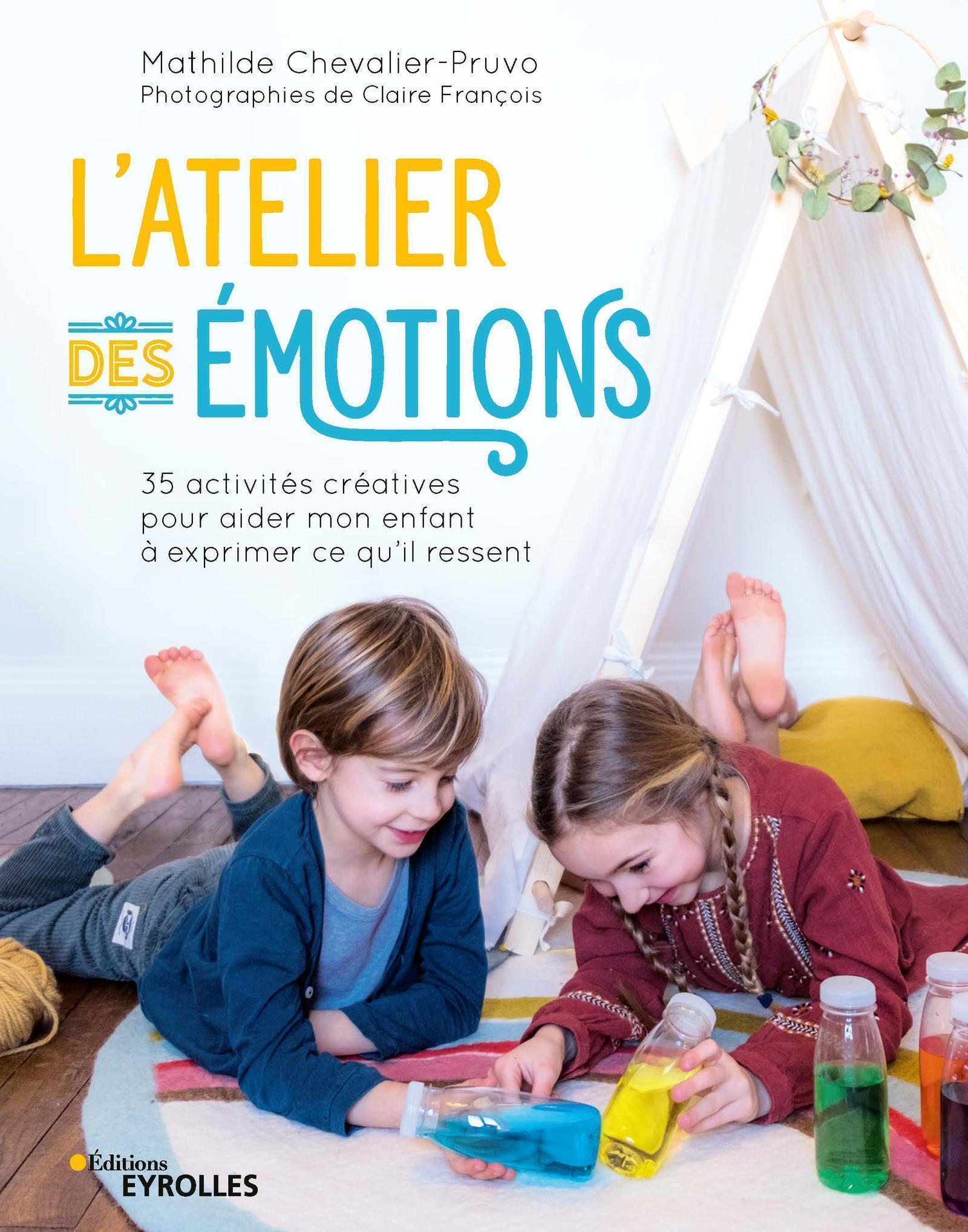 L ATELIER DES EMOTIONS - 35 ACTIVITES CREATIVES POUR AIDER MON ENFANT A EXPRIMER CE QU IL RESSENT