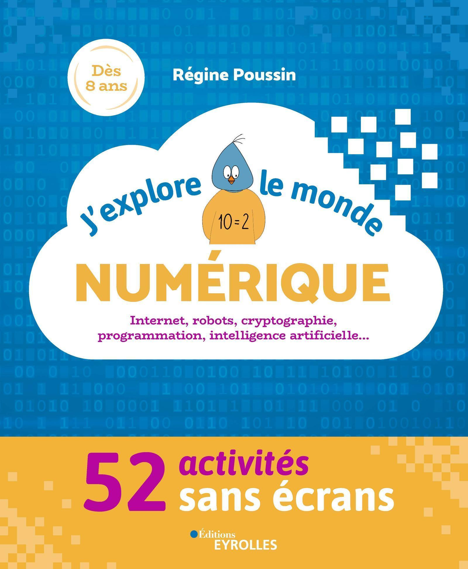 J'EXPLORE LE MONDE NUMERIQUE - 52 ACTIVITES SANS ECRANS. INTERNET, ROBOTS, CRYPTOGRAPHIE, PROGRAMMAT