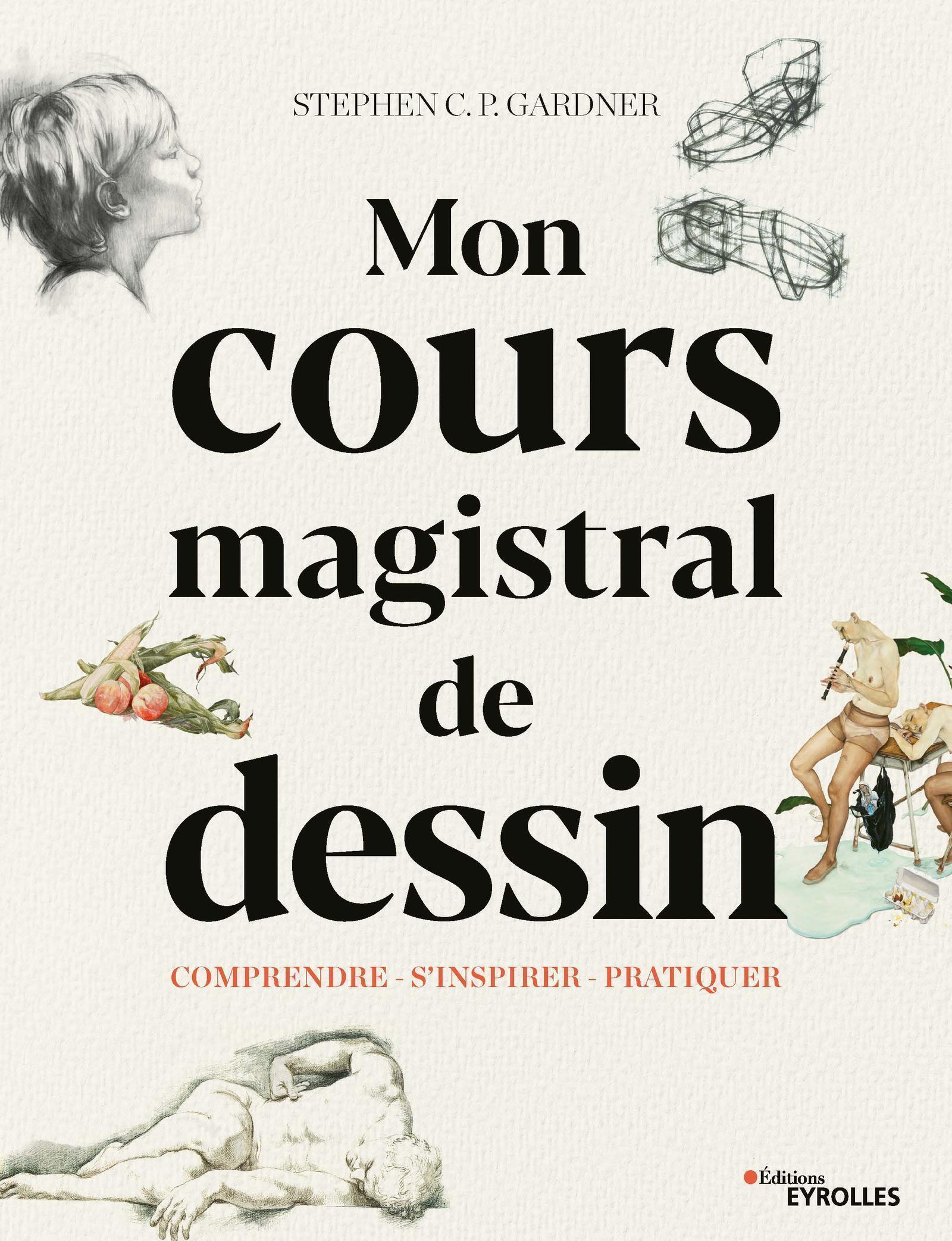 COURS MAGISTRAL DE DESSIN - COMPRENDRE  S INSPIRER  PRATIQUER  AVEC 529 ILLUSTRATIONS DONT 494 EN CO