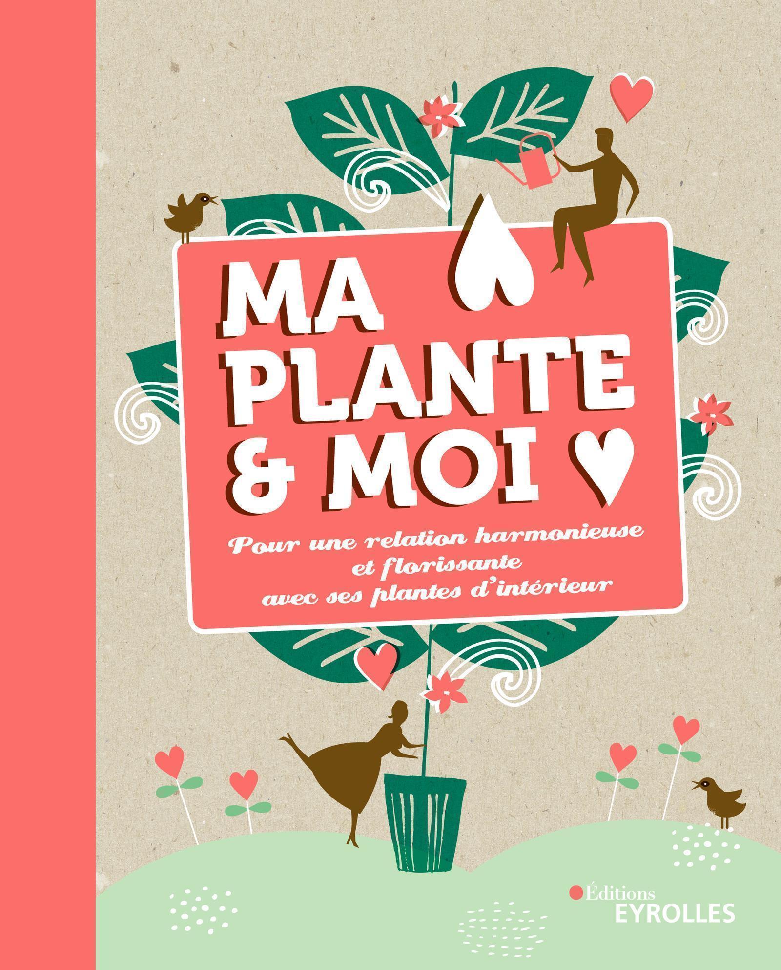 MA PLANTE & MOI - POUR UNE RELATION HARMONIEUSE ET FLORISSANTE AVEC SES PLANTES D'INTERIEUR