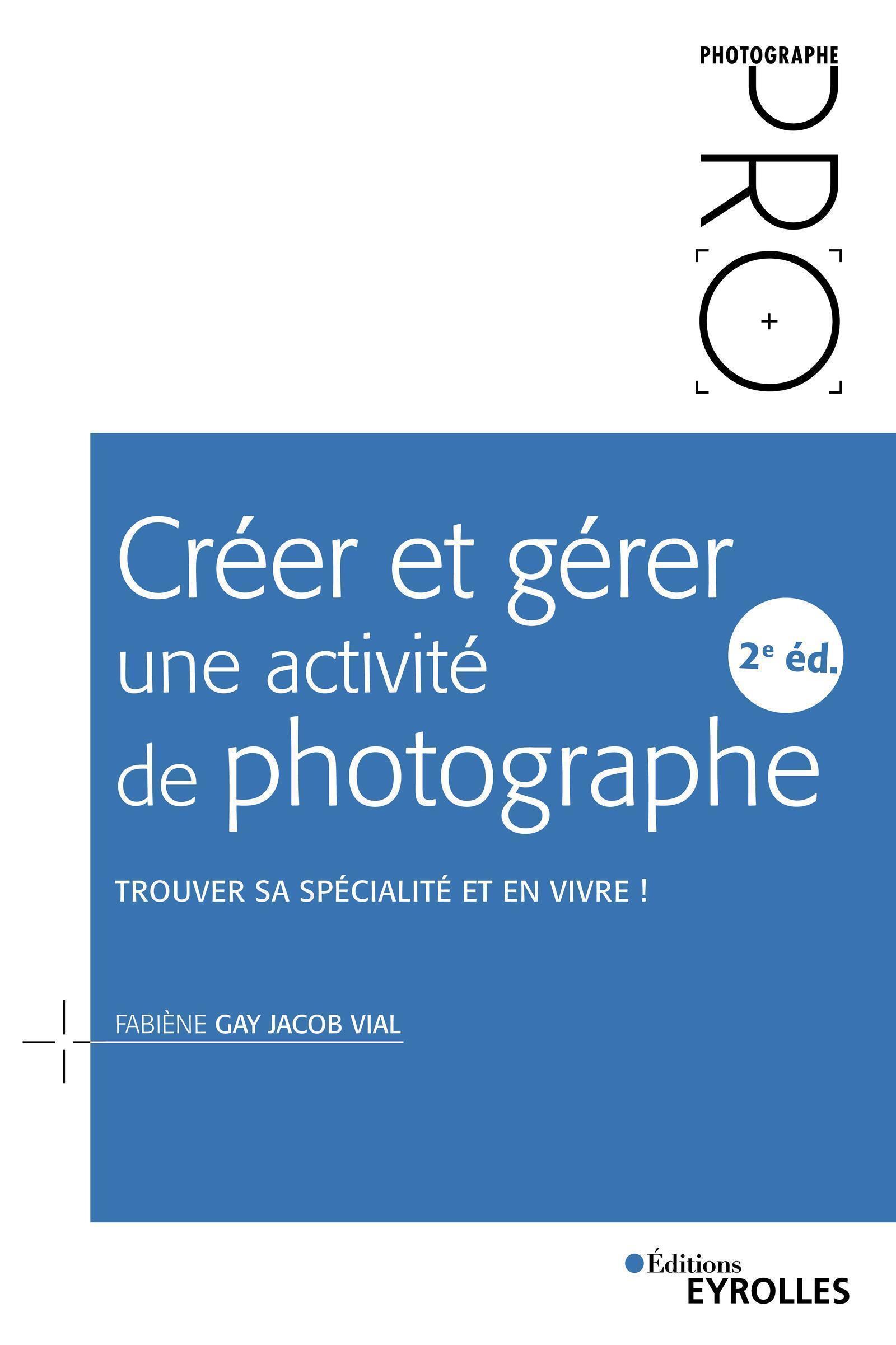 CREER ET GERER UNE ACTIVITE DE PHOTOGRAPHE - 2E EDITION - TROUVER SA SPECIALITE ET EN VIVRE !
