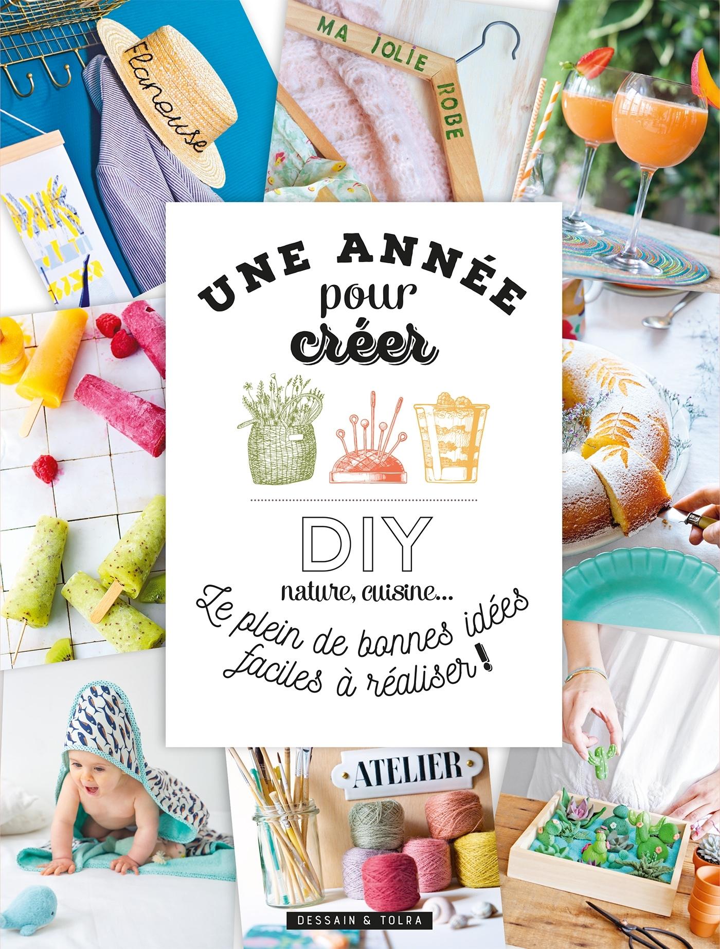 UNE ANNEE POUR CREER! - DIY, CUISINE, NATURE... LE PLEIN DE BONNES IDEES FACILES A REALISER