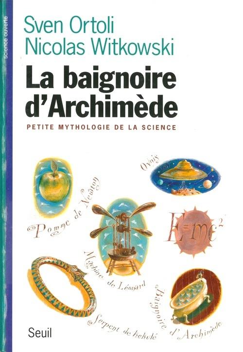 BAIGNOIRE D'ARCHIMEDE. PETITE MYTHOLOGIE DE LA SCIENCE (LA)