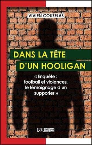 DANS LA TETE D UN HOOLIGAN - ENQUETE : FOOTBALL ET VIOLENCES, LE TEMOIGNAGE D UN SUPPORTER -