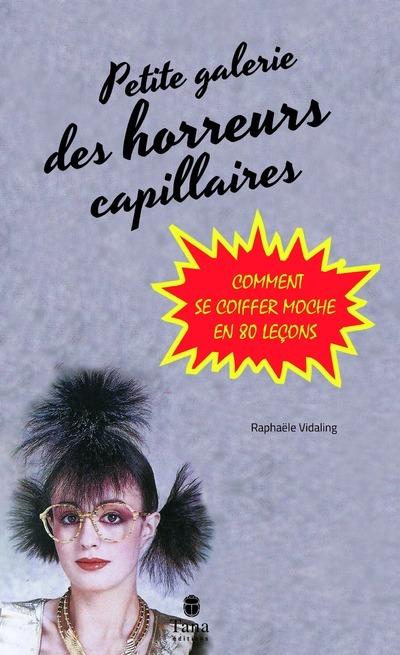 PETITE GALERIE DES HORREURS CAPILLAIRES - COMMENT SE COIFFER MOCHE EN 80 LECONS